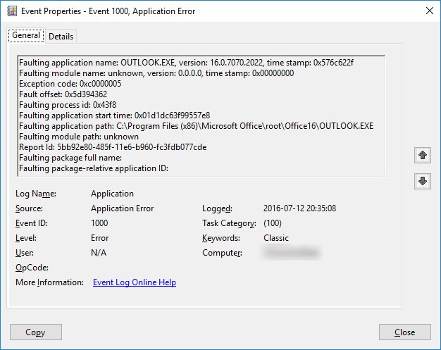 Log Name: Application Source: Application Error Date: 2016-07-12 20:35:08 Event ID: 1000 Task Category: (100) Level: Error Keywords: Classic User: N/A Computer: (Computer Name) Description: Faulting application name: OUTLOOK.EXE, version: 16.0.7070.2022, time stamp: 0x576c622f Faulting module name: unknown, version: 0.0.0.0, time stamp: 0x00000000 Exception code: 0xc0000005 Fault offset: 0x5d394362 Faulting process id: 0x43f8 Faulting application start time: 0x01d1dc63f99557e8 Faulting application path: C:\Program Files (x86)\Microsoft Office\root\Office16\OUTLOOK.EXE Faulting module path: unknown Report Id: 5bb92e80-485f-11e6-b960-fc3fdb077cde Faulting package full name: Faulting package-relative application ID: